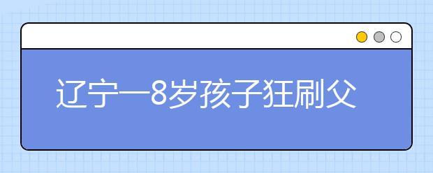 辽宁一8岁孩子狂刷父亲信用卡8.8万打赏主播 原因系主播像离开的母亲!