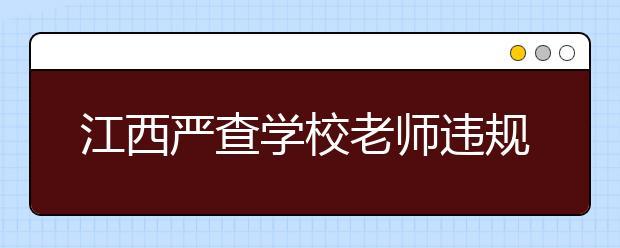 江西严查学校老师违规补课 通报三起典型案例!