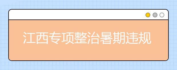 江西专项整治暑期违规补课 查到必严肃问责追责