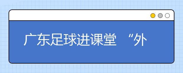 """广东足球进课堂 """"外引内培""""点亮师资""""燎原之火"""""""
