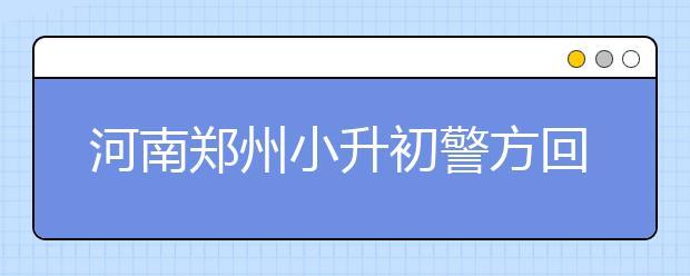 河南郑州小升初警方回应:考试不存在泄题!