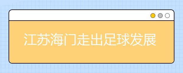 """江苏海门走出足球发展新路子 """"请进来、走出去""""强化师资保障"""