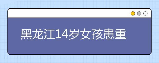 黑龙江14岁女孩患重病 自己偷买寿衣不想给家里添负担!