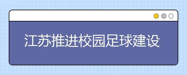 """江苏推进校园足球建设 校园足球""""遍地开花"""""""