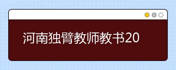 河南独臂教师教书20载 教会学生承担责任