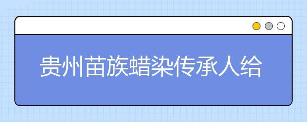 贵州苗族蜡染传承人给学生传授蜡染 让学生传承民族文化