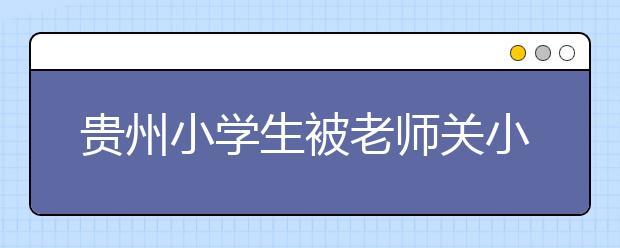 贵州小学生被老师关小黑屋背单词 当地警方已介入调查!