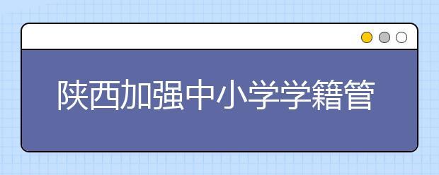 陕西加强中小学学籍管理 重点治理违规建立学籍等现象