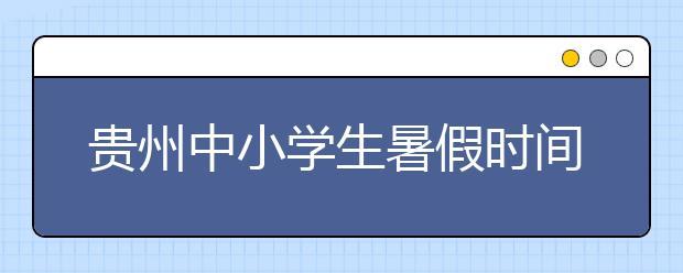 贵州中小学生暑假时间有多长 戳这里!