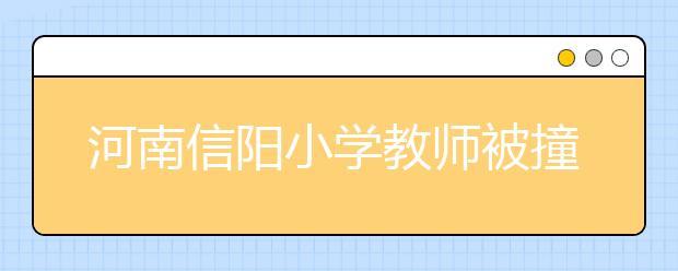 河南信阳小学教师被撞身亡 学生控诉:为什么绿灯了还要撞我们老师!