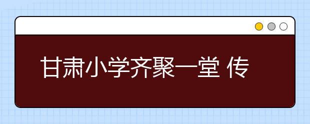 甘肃小学齐聚一堂 传承红色文化