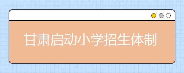 """甘肃启动小学招生体制改革 多部门联手整治""""学托""""""""学贩""""问题"""