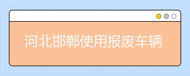 河北邯郸使用报废车辆接送孩子 相关部门已着手调查!