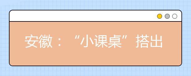 """安徽:""""小课桌""""搭出促进贫困生的成长"""
