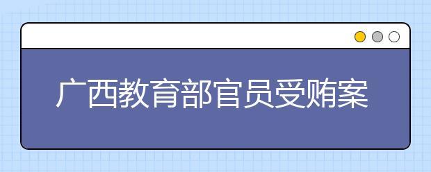 广西教育部官员受贿案 为中小学教材相关事宜提供帮助!