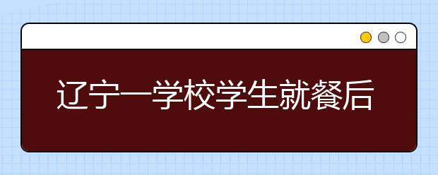 辽宁一学校学生就餐后出现身体不适 学校食堂被责令停止营业