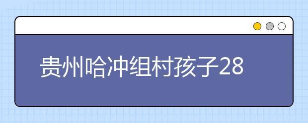 贵州哈冲组村孩子28年的艰难求学路 即将成为历史!