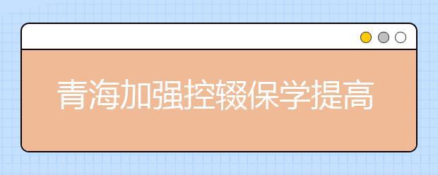 青海加强控辍保学提高义务教育巩固水平 保障学生不辍学