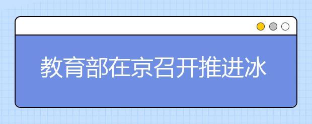 教育部在京召开推进冰雪运动进校园专题研讨会 推动冰雪运动普及