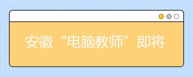 """安徽""""电脑教师""""即将上岗 """"智慧校园""""将遍布全省"""