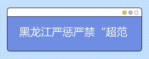 """黑龙江严惩严禁""""超范围""""办学现象 规范学校教学"""