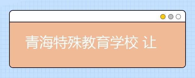 青海特殊教育学校 让每个天使都绽放色彩!