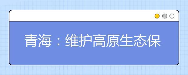 青海:维护高原生态保护三江水塔 各地学校师生在校园内外掀起植树绿化热潮