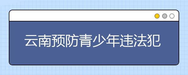 """云南预防青少年违法犯罪机制 让""""游走在悬崖边""""的孩子明天不迷途"""
