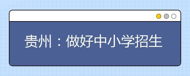 贵州:做好中小学招生入学工作 义务教育起始年级班额必须控制在56人以内