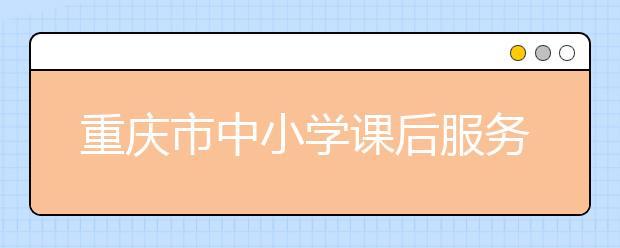 重庆市中小学课后服务工作:建立健全中小学课后服务长效机制