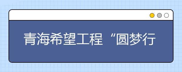"""青海希望工程""""圆梦行动""""在西宁市胜利举行"""