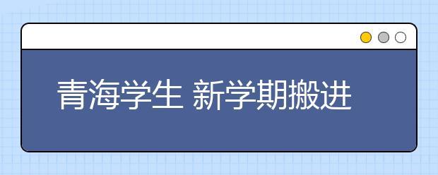 青海学生 新学期搬进新学校