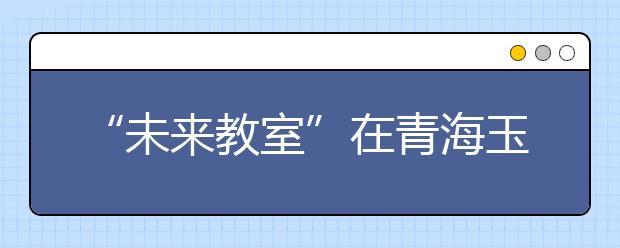 """""""未来教室""""在青海玉树落成 开启""""智慧课堂""""新体验"""