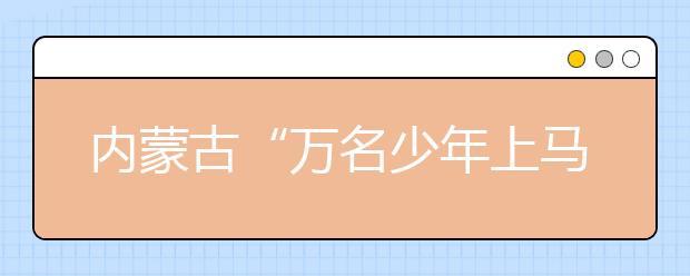 """内蒙古""""万名少年上马背""""特色体育课受热捧 学生:还想上这样的课"""