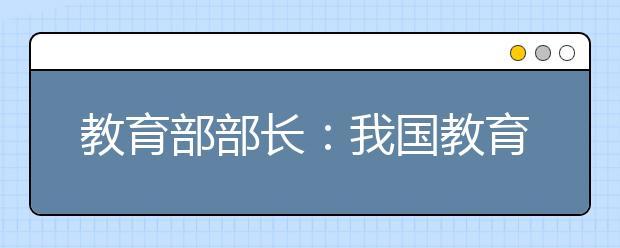 """教育部部长:我国教育体制""""四梁八柱""""的改革方案基本建立"""