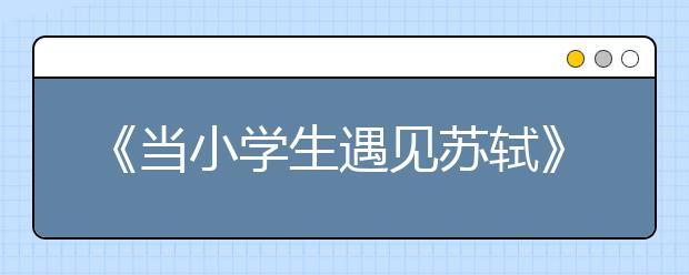 """《当小学生遇见苏轼》火爆朋友圈 校方称:研究课题小学生""""习以为常"""""""