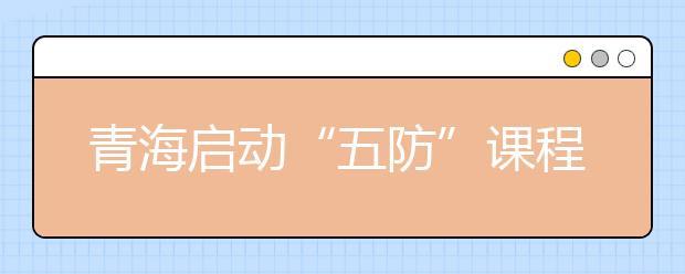 """青海启动""""五防""""课程进校园活动 普及安全保护意识"""