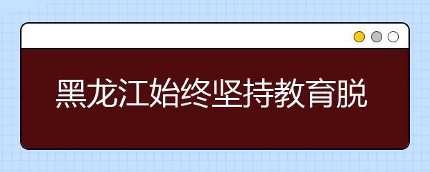 黑龙江始终坚持教育脱贫 补齐教育短板
