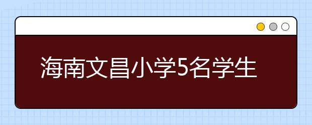 海南文昌小学5名学生被划伤 案件在进一步侦办中