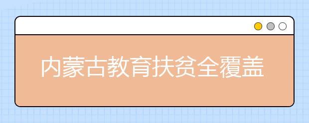 内蒙古教育扶贫全覆盖 资助金额达60.6亿!