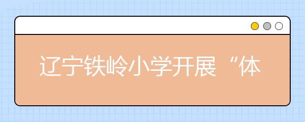 """辽宁铁岭小学开展""""体育、艺术2+1项目"""" 布贴画成焦点!"""