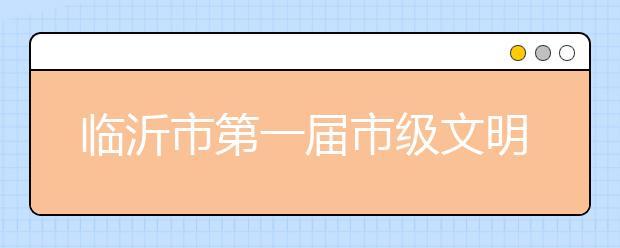 临沂市第一届市级文明校园名单公布 有你的学校吗?