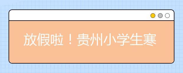 放假啦!贵州小学生寒假放假通知公布
