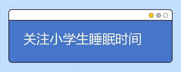 关注小学生睡眠时间 黑龙江将其写入工作报告!