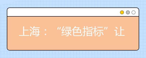 """上海:""""绿色指标""""让学习""""性价比""""更高 2.0版绿色指标如何""""落地"""""""