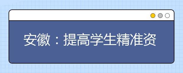 """安徽:提高学生精准资助水平 狠抓""""精准资助""""和""""资助育人""""两项重点"""