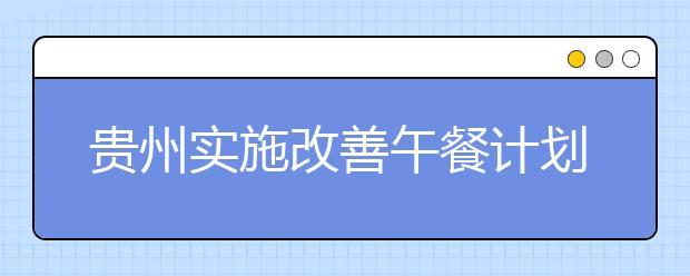 贵州实施改善午餐计划 实现农村营养计划全覆盖