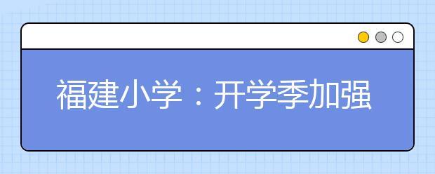 福建小学:开学季加强禁毒宣传教育