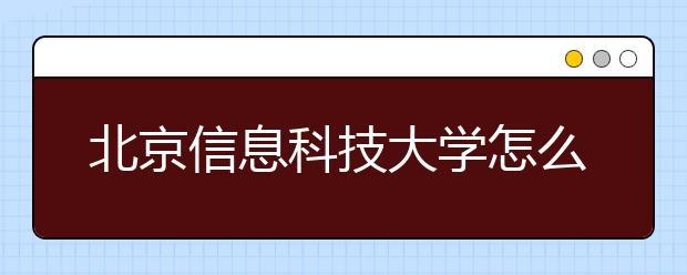 北京信息科技大学怎么样 2020年全国排名多少
