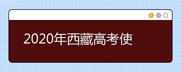 2020年西藏高考使用全国几卷,今年西藏高考用的是什么卷